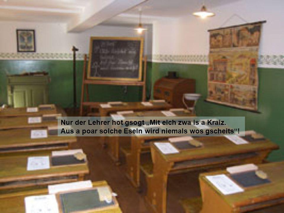 In der Schul woarn mir zwa a poar hautschlechte Buam, habn niemals an G´spass und a Gaudi verdurbn.