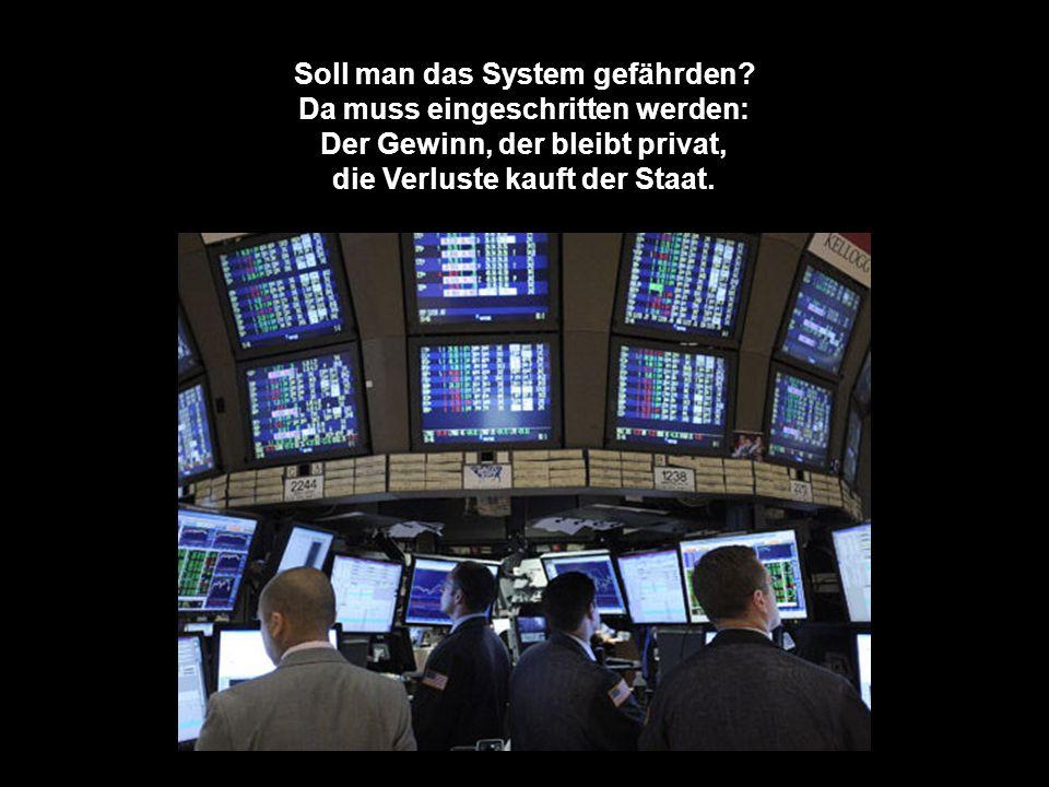 Trifft s hingegen große Banken, kommt die ganze Welt ins Wanken - auch die Spekulantenbrut zittert jetzt um Hab und Gut!