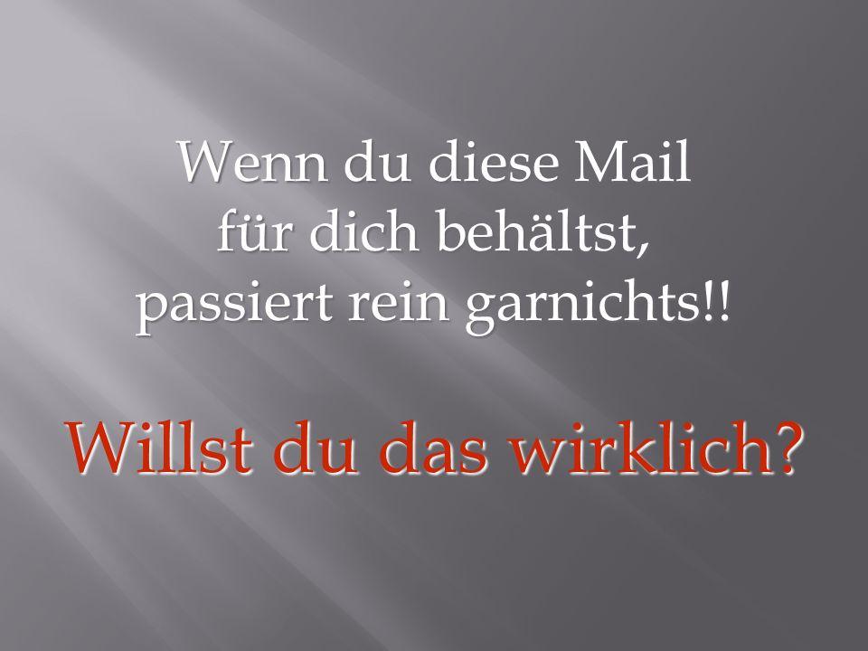 Wenn du diese Mail für dich behältst, passiert rein garnichts!! Willst du das wirklich?
