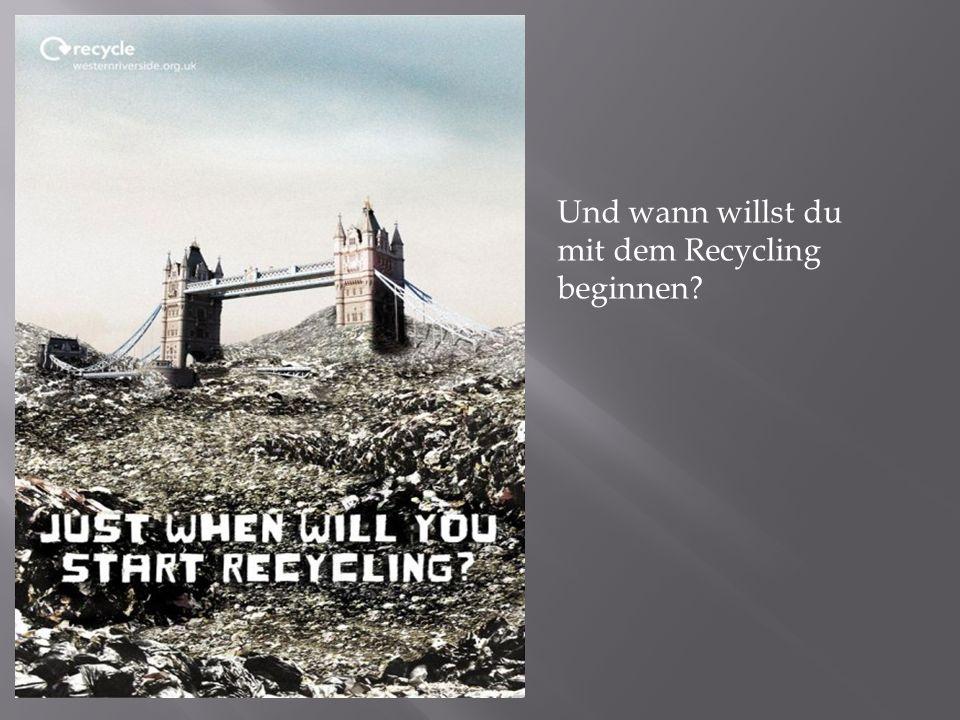 Und wann willst du mit dem Recycling beginnen?