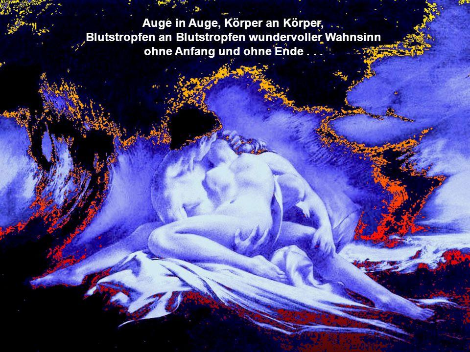 Auge in Auge, Körper an Körper, Blutstropfen an Blutstropfen wundervoller Wahnsinn ohne Anfang und ohne Ende...