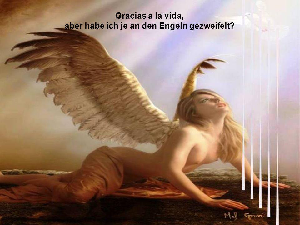 Gracias a la vida, aber habe ich je an den Engeln gezweifelt?