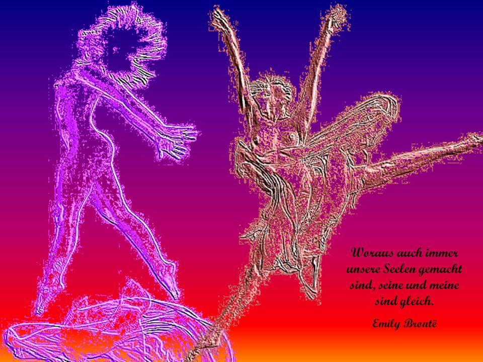 Woraus auch immer unsere Seelen gemacht sind, seine und meine sind gleich. Emily Brontë