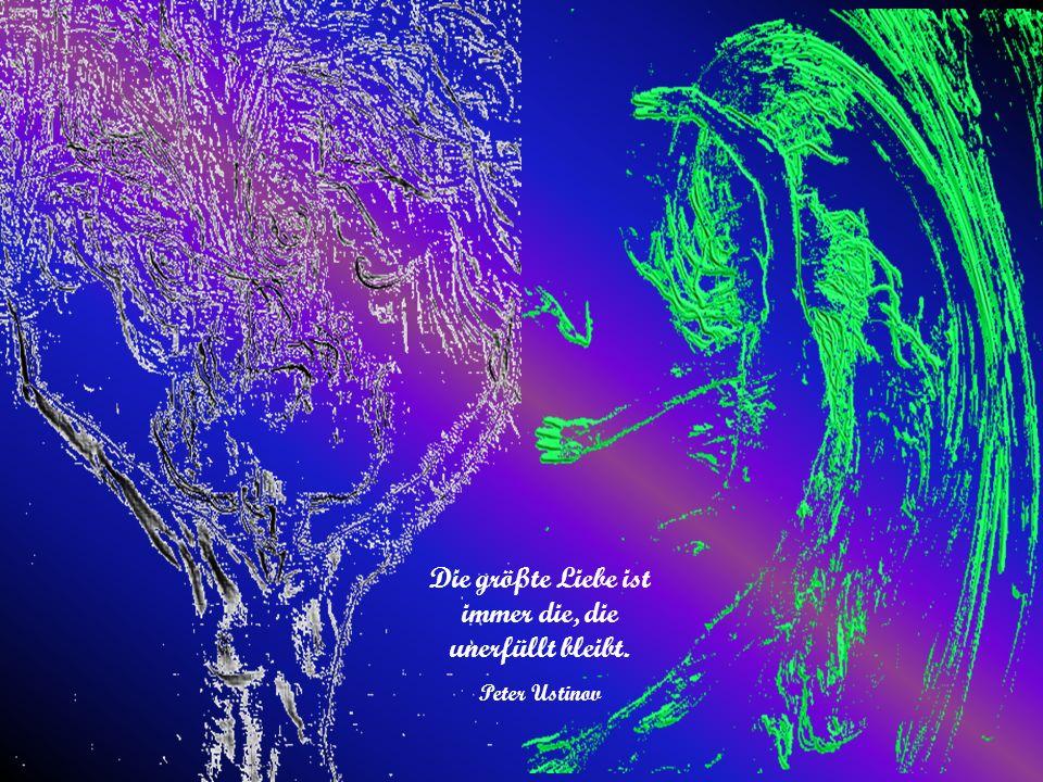 Die größte Liebe ist immer die, die unerfüllt bleibt. Peter Ustinov