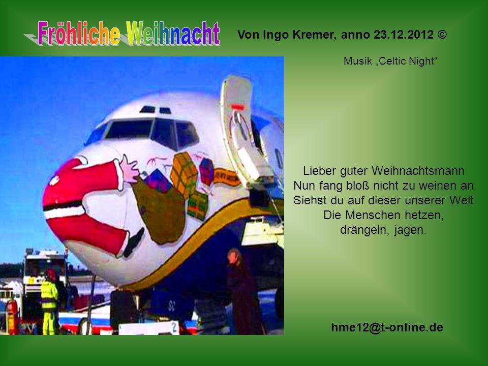 Von Ingo Kremer, anno 23.12.2012 © Lieber guter Weihnachtsmann Nun fang bloß nicht zu weinen an Siehst du auf dieser unserer Welt Die Menschen hetzen, drängeln, jagen.
