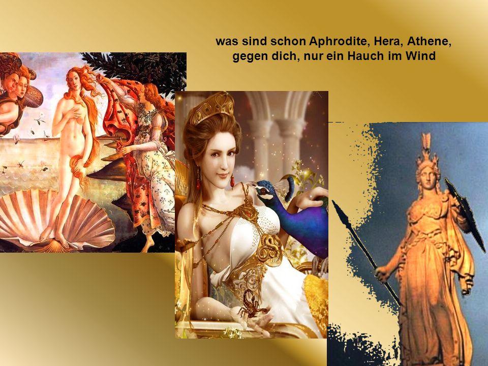 was sind schon Aphrodite, Hera, Athene, gegen dich, nur ein Hauch im Wind