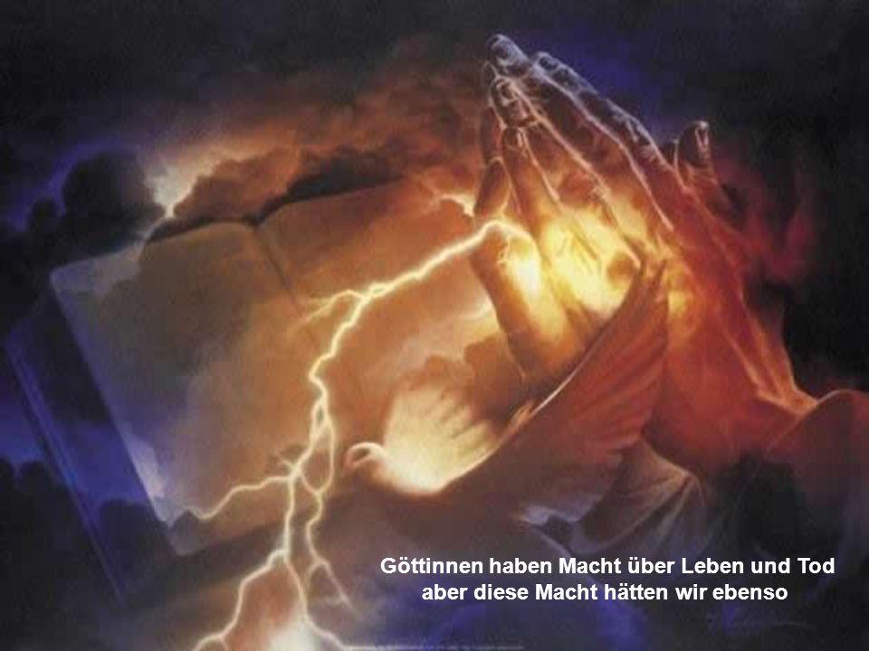 Göttinnen haben Macht über Leben und Tod aber diese Macht hätten wir ebenso