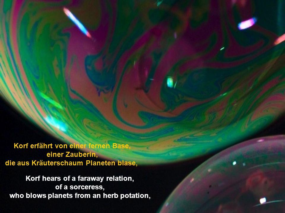 Korf erfährt von einer fernen Base, einer Zauberin, die aus Kräuterschaum Planeten blase, Korf hears of a faraway relation, of a sorceress, who blows planets from an herb potation,