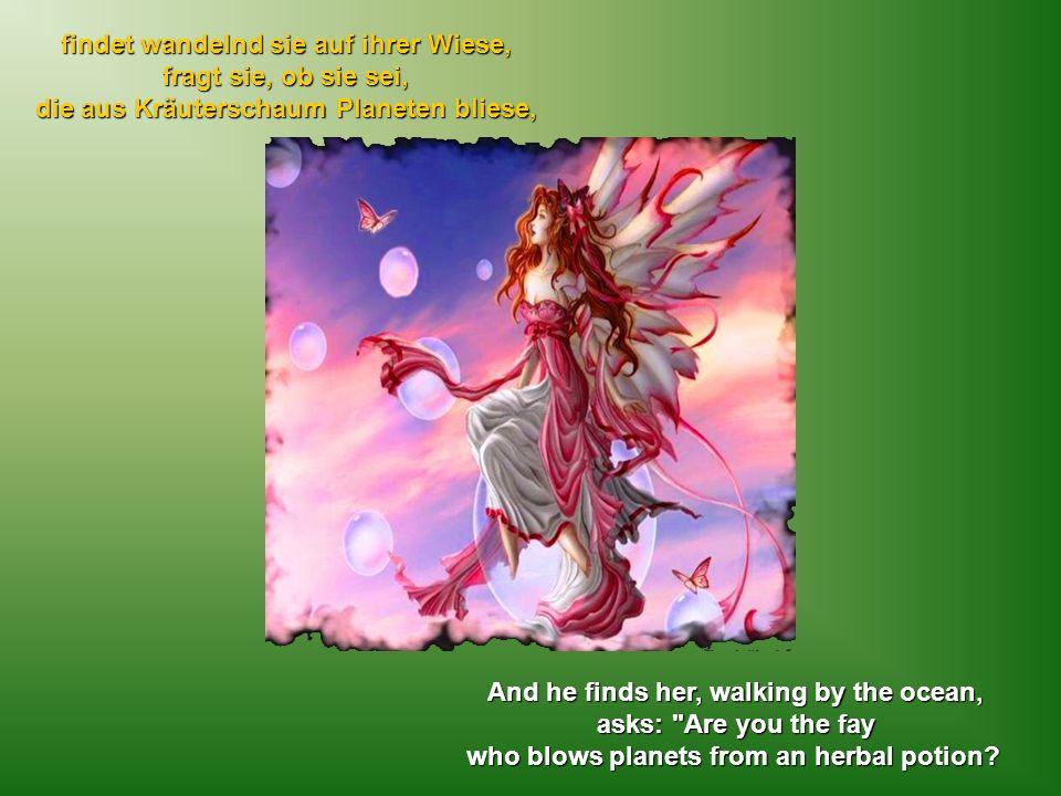 findet wandelnd sie auf ihrer Wiese, fragt sie, ob sie sei, die aus Kräuterschaum Planeten bliese, And he finds her, walking by the ocean, asks: Are you the fay who blows planets from an herbal potion?
