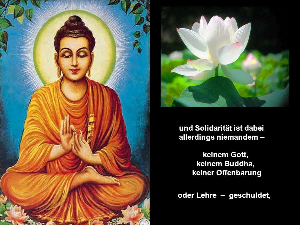 und Solidarität ist dabei allerdings niemandem – keinem Gott, keinem Buddha, keiner Offenbarung oder Lehre – geschuldet,