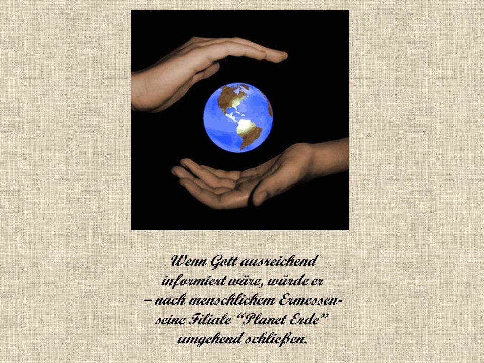 Wenn Gott ausreichend informiert wäre, würde er – nach menschlichem Ermessen- seine Filiale Planet Erde umgehend schließen.