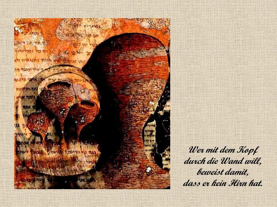 Wer mit dem Kopf durch die Wand will, beweist damit, dass er kein Hirn hat.