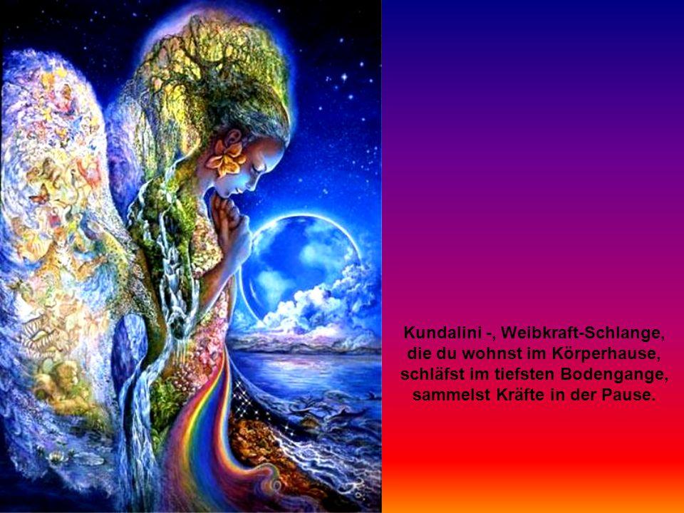 Kundalini -, Weibkraft-Schlange, die du wohnst im Körperhause, schläfst im tiefsten Bodengange, sammelst Kräfte in der Pause.