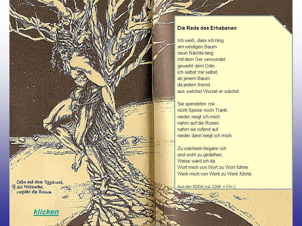 klicken Die Rede des Erhabenen Ich weiß, dass ich hing am windigen Baum neun Nächte lang mit dem Ger verwundet geweiht dem Odin ich selbst mir selbst, an jenem Baum da jedem fremd aus welcher Wurzel er wächst.