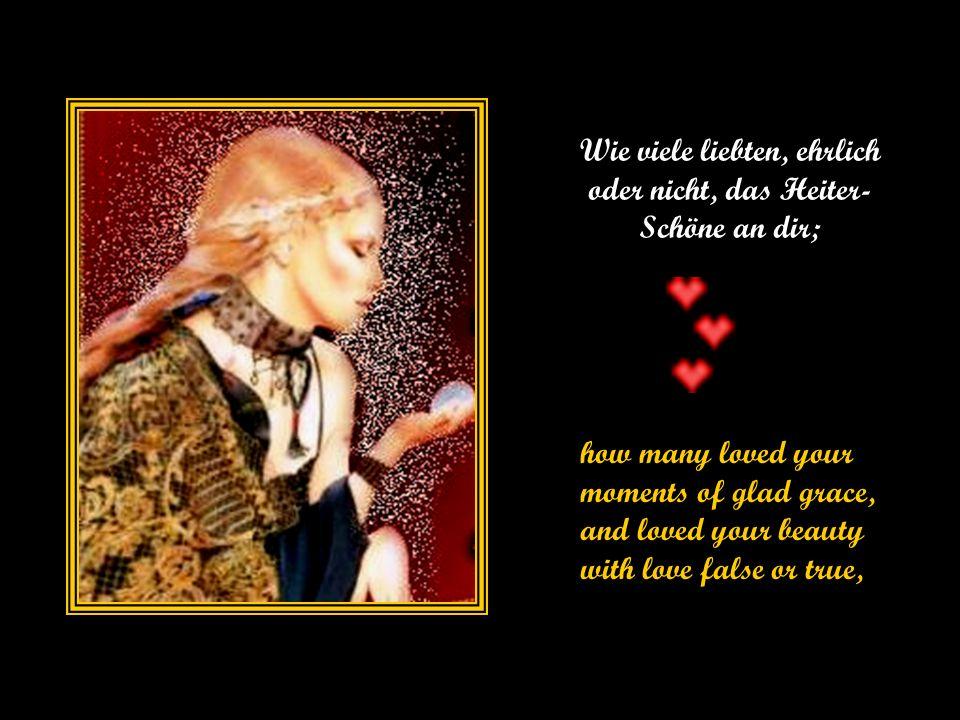 Wie viele liebten, ehrlich oder nicht, das Heiter- Schöne an dir; how many loved your moments of glad grace, and loved your beauty with love false or true,