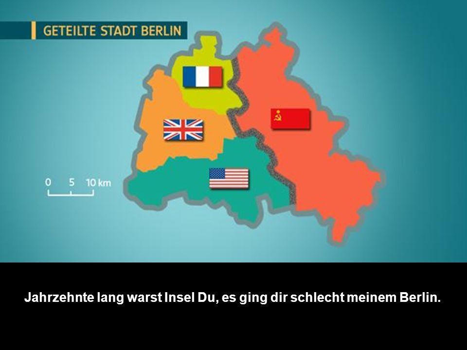Jahrzehnte lang warst Insel Du, es ging dir schlecht meinem Berlin.
