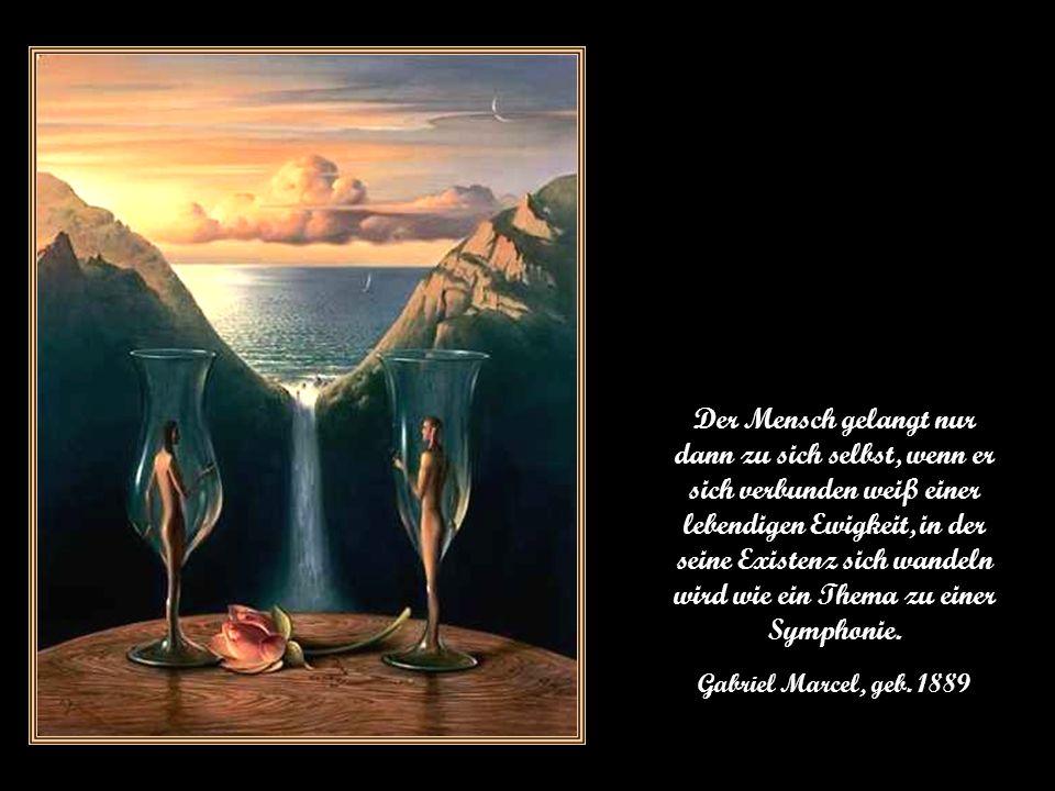 Der Mensch gelangt nur dann zu sich selbst, wenn er sich verbunden weiß einer lebendigen Ewigkeit, in der seine Existenz sich wandeln wird wie ein Thema zu einer Symphonie.