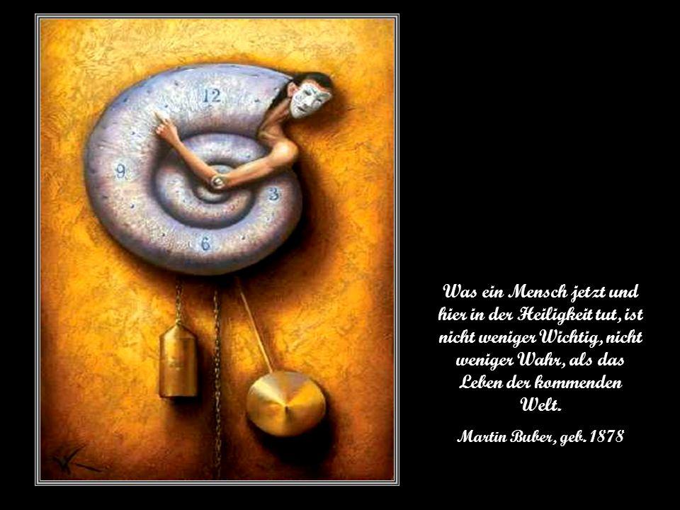 Was ein Mensch jetzt und hier in der Heiligkeit tut, ist nicht weniger Wichtig, nicht weniger Wahr, als das Leben der kommenden Welt.