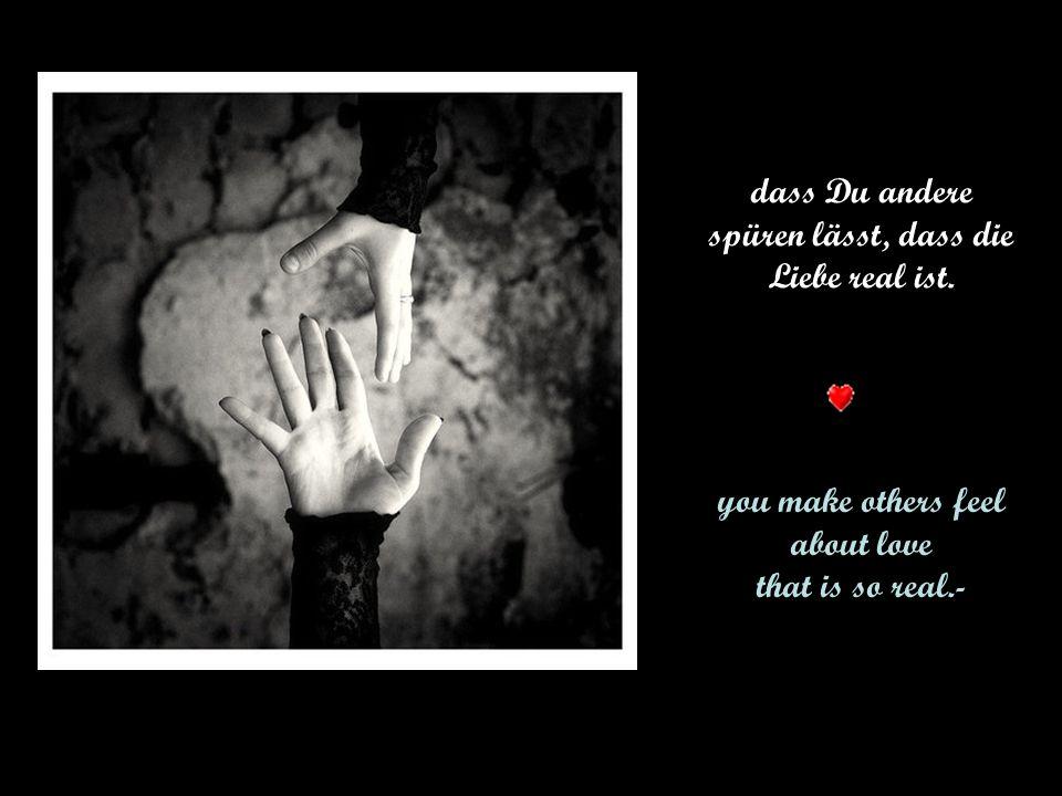 dass Du andere spüren lässt, dass die Liebe real ist.
