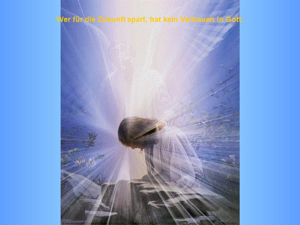 Wer für die Zukunft spart, hat kein Vertrauen in Gott.