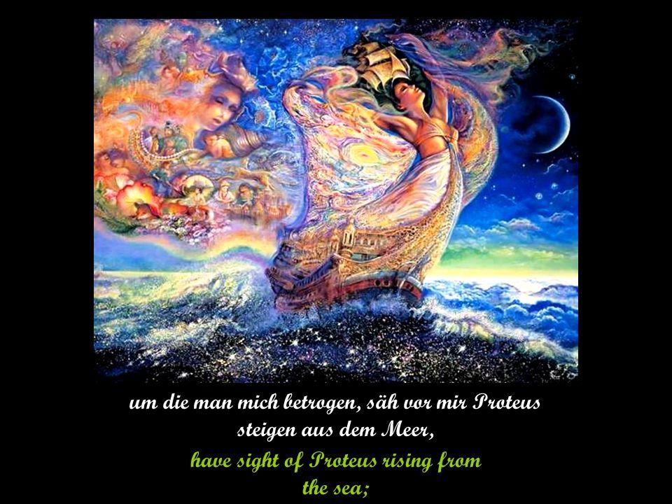 um die man mich betrogen, säh vor mir Proteus steigen aus dem Meer, have sight of Proteus rising from the sea;