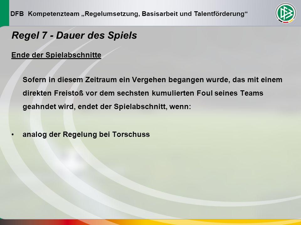 DFB Kompetenzteam Regelumsetzung, Basisarbeit und Talentförderung Regel 7 - Dauer des Spiels Ende der Spielabschnitte Sofern in diesem Zeitraum ein Vergehen begangen wurde, das mit einem direkten Freistoß vor dem sechsten kumulierten Foul seines Teams geahndet wird, endet der Spielabschnitt, wenn: analog der Regelung bei Torschuss