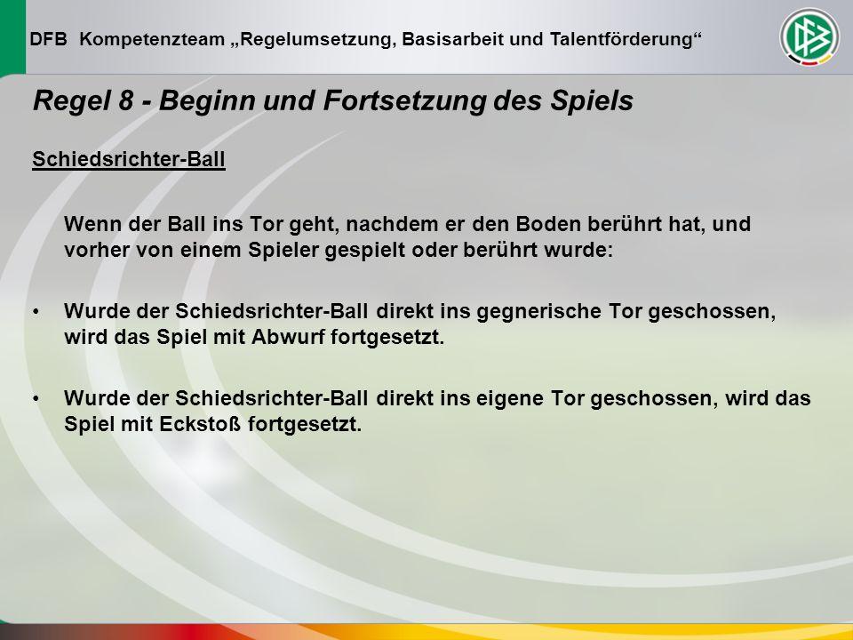 DFB Kompetenzteam Regelumsetzung, Basisarbeit und Talentförderung Regel 8 - Beginn und Fortsetzung des Spiels Schiedsrichter-Ball Wenn der Ball ins Tor geht, nachdem er den Boden berührt hat, und vorher von einem Spieler gespielt oder berührt wurde: Wurde der Schiedsrichter-Ball direkt ins gegnerische Tor geschossen, wird das Spiel mit Abwurf fortgesetzt.