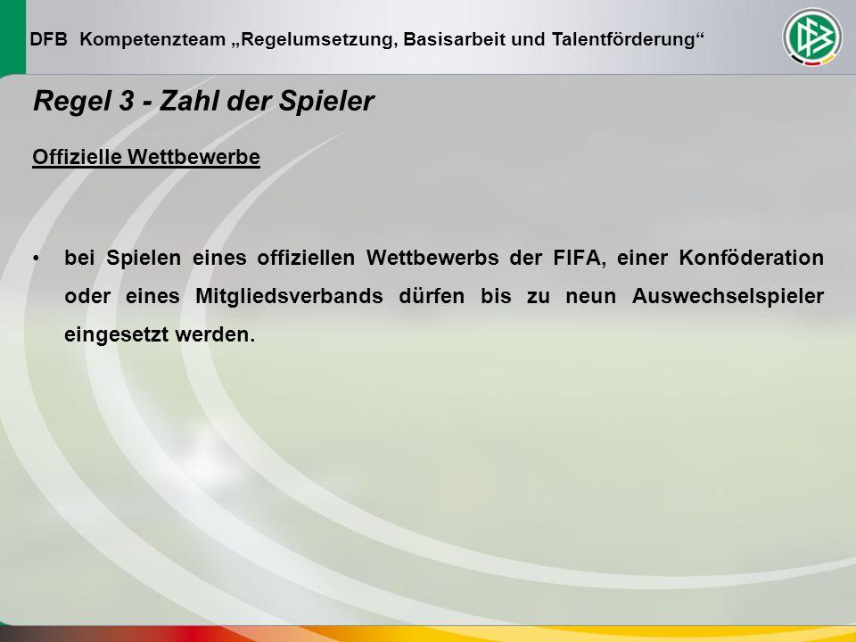 DFB Kompetenzteam Regelumsetzung, Basisarbeit und Talentförderung Regel 3 - Zahl der Spieler Offizielle Wettbewerbe bei Spielen eines offiziellen Wettbewerbs der FIFA, einer Konföderation oder eines Mitgliedsverbands dürfen bis zu neun Auswechselspieler eingesetzt werden.