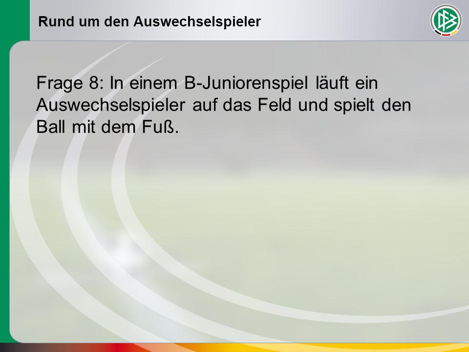 Rund um den Auswechselspieler Frage 8: In einem B-Juniorenspiel läuft ein Auswechselspieler auf das Feld und spielt den Ball mit dem Fuß.
