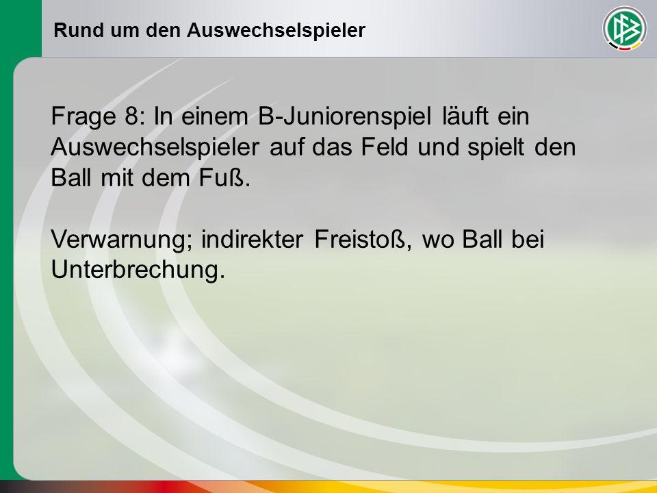 Rund um den Auswechselspieler Frage 8: In einem B-Juniorenspiel läuft ein Auswechselspieler auf das Feld und spielt den Ball mit dem Fuß. Verwarnung;