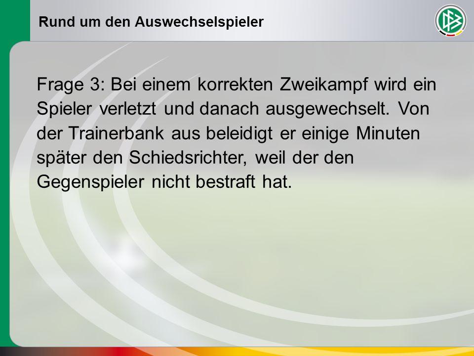 Rund um den Auswechselspieler Frage 3: Bei einem korrekten Zweikampf wird ein Spieler verletzt und danach ausgewechselt. Von der Trainerbank aus belei
