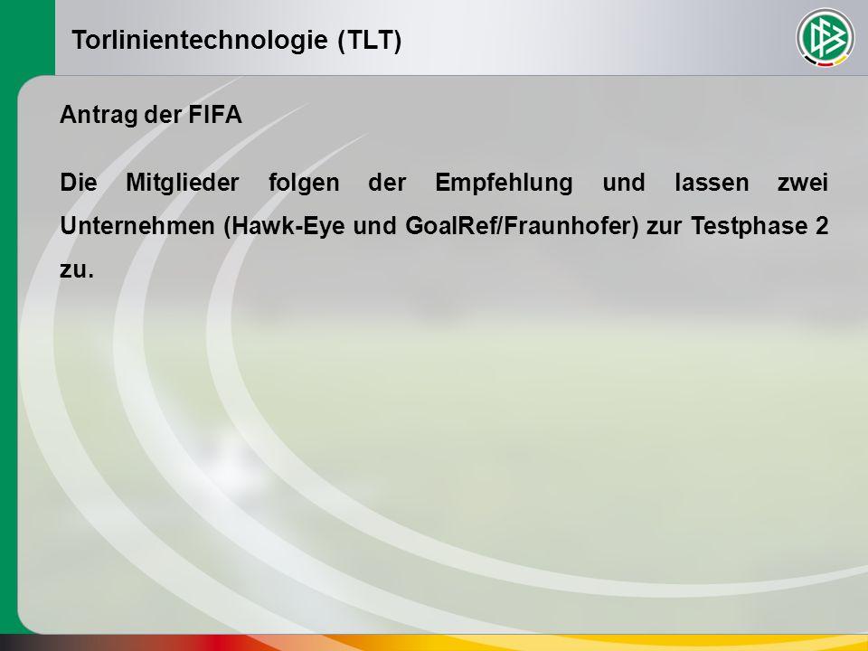 Torlinientechnologie (TLT) Antrag der FIFA Die Mitglieder folgen der Empfehlung und lassen zwei Unternehmen (Hawk-Eye und GoaIRef/Fraunhofer) zur Testphase 2 zu.