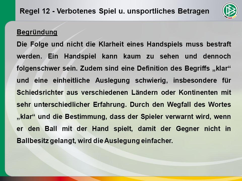 Regel 12 - Verbotenes Spiel u. unsportliches Betragen Begründung Die Folge und nicht die Klarheit eines Handspiels muss bestraft werden. Ein Handspiel