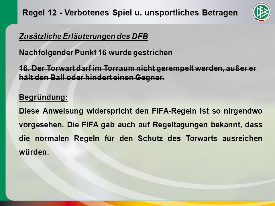 Regel 12 - Verbotenes Spiel u. unsportliches Betragen Zusätzliche Erläuterungen des DFB Nachfolgender Punkt 16 wurde gestrichen 16. Der Torwart darf i