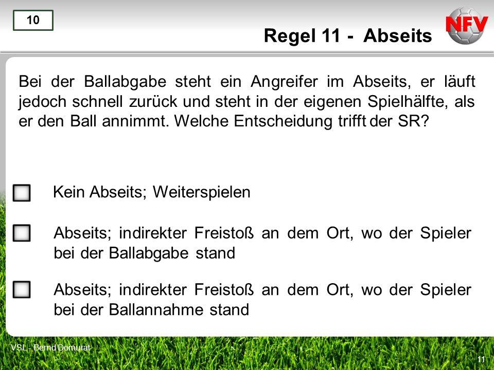 11 Regel 11 - Abseits Bei der Ballabgabe steht ein Angreifer im Abseits, er läuft jedoch schnell zurück und steht in der eigenen Spielhälfte, als er den Ball annimmt.