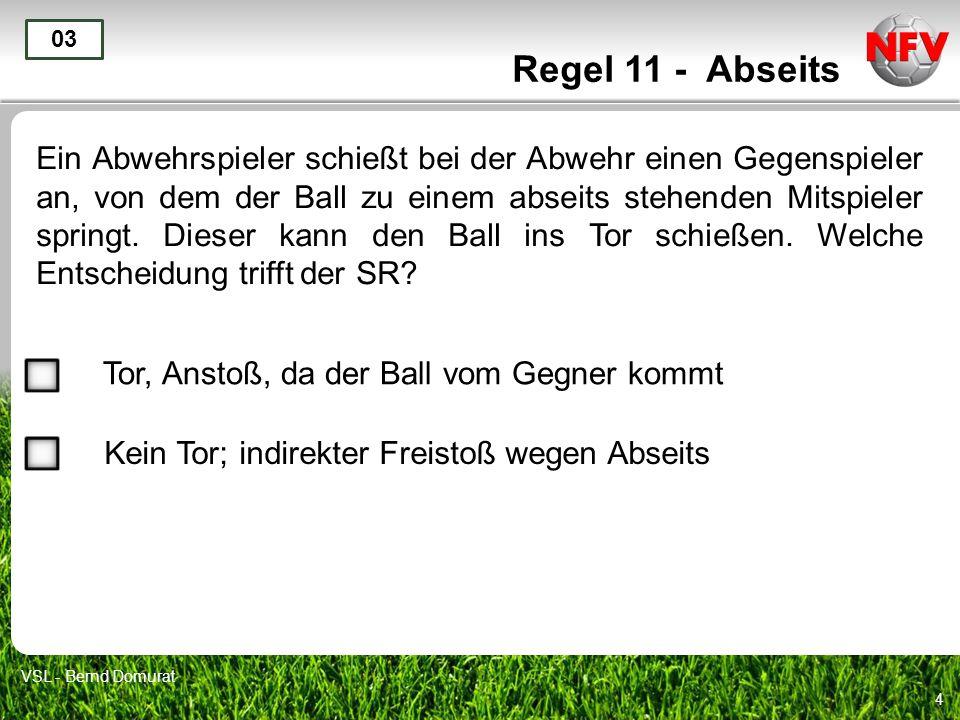4 Regel 11 - Abseits Ein Abwehrspieler schießt bei der Abwehr einen Gegenspieler an, von dem der Ball zu einem abseits stehenden Mitspieler springt.