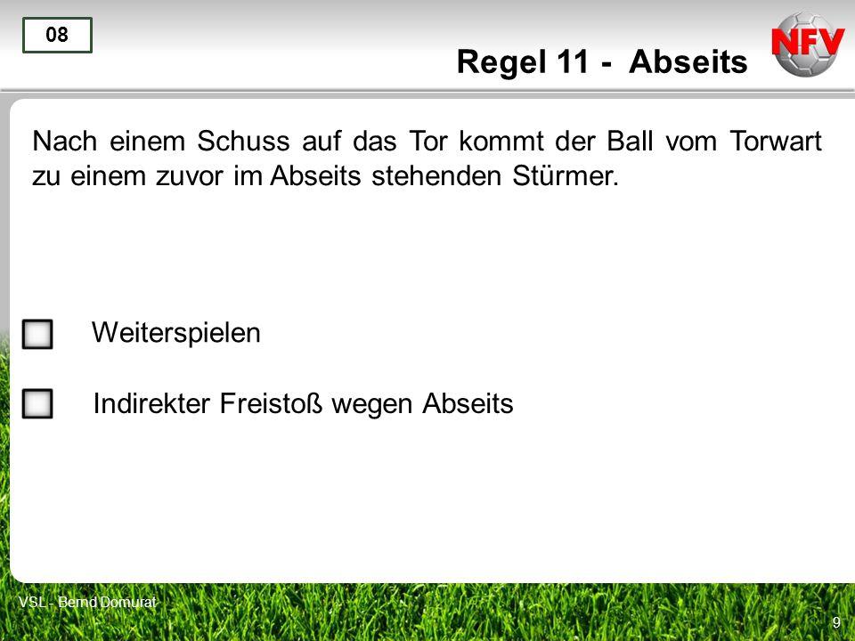 9 Regel 11 - Abseits Nach einem Schuss auf das Tor kommt der Ball vom Torwart zu einem zuvor im Abseits stehenden Stürmer.
