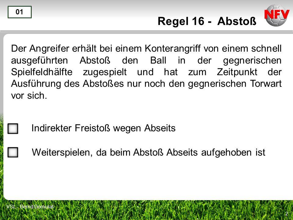 2 Regel 16 - Abstoß Der Angreifer erhält bei einem Konterangriff von einem schnell ausgeführten Abstoß den Ball in der gegnerischen Spielfeldhälfte zugespielt und hat zum Zeitpunkt der Ausführung des Abstoßes nur noch den gegnerischen Torwart vor sich.