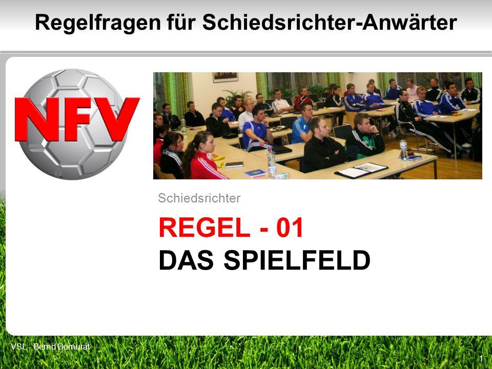 REGEL - 01 DAS SPIELFELD Schiedsrichter 1 Regelfragen für Schiedsrichter-Anwärter VSL - Bernd Domurat