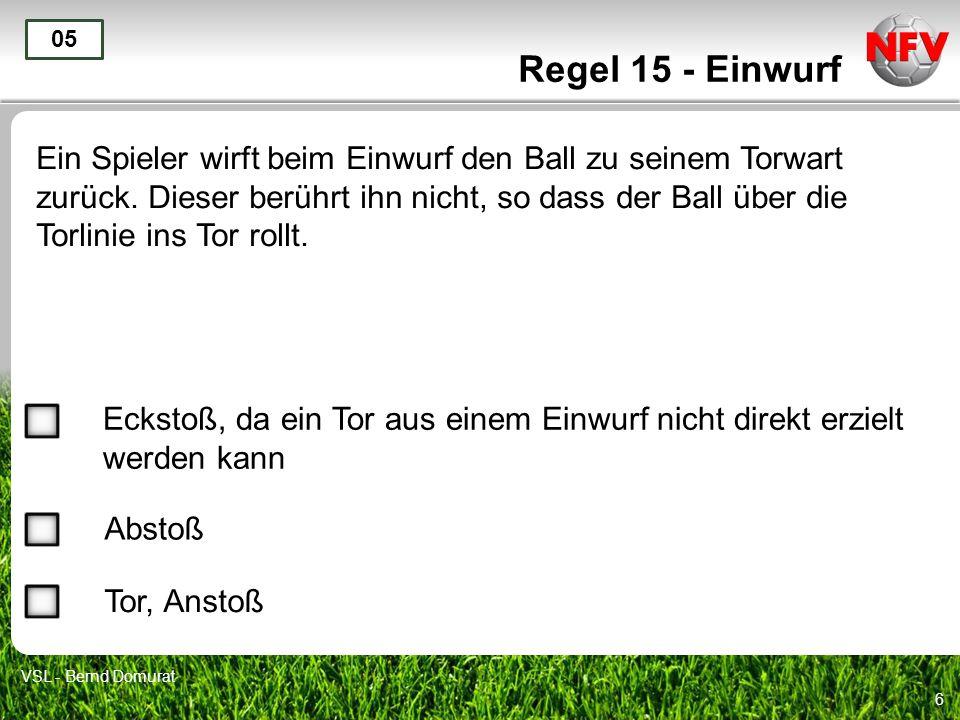 6 Regel 15 - Einwurf Ein Spieler wirft beim Einwurf den Ball zu seinem Torwart zurück. Dieser berührt ihn nicht, so dass der Ball über die Torlinie in