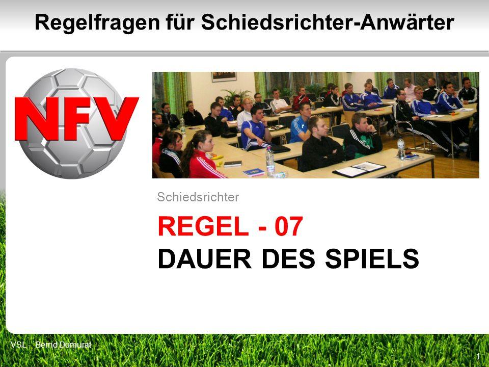 REGEL - 07 DAUER DES SPIELS Schiedsrichter 1 Regelfragen für Schiedsrichter-Anwärter VSL - Bernd Domurat