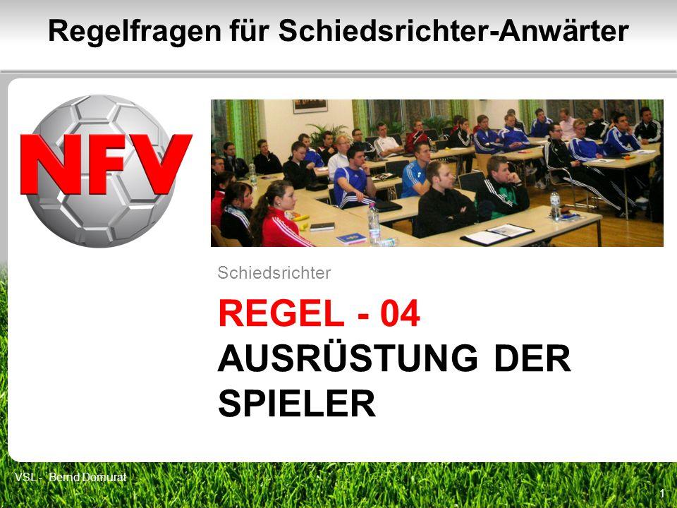 REGEL - 04 AUSRÜSTUNG DER SPIELER Schiedsrichter 1 Regelfragen für Schiedsrichter-Anwärter VSL - Bernd Domurat