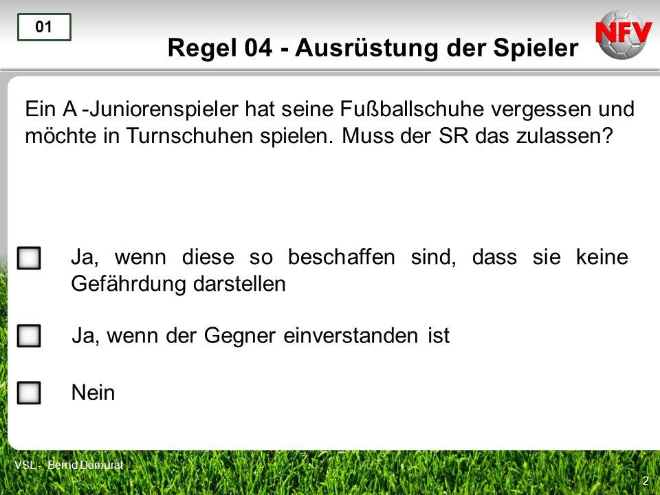 2 Regel 04 - Ausrüstung der Spieler Ein A -Juniorenspieler hat seine Fußballschuhe vergessen und möchte in Turnschuhen spielen. Muss der SR das zulass