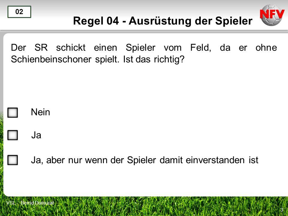 3 Regel 04 - Ausrüstung der Spieler Der SR schickt einen Spieler vom Feld, da er ohne Schienbeinschoner spielt. Ist das richtig? 02 Nein Ja VSL - Bern