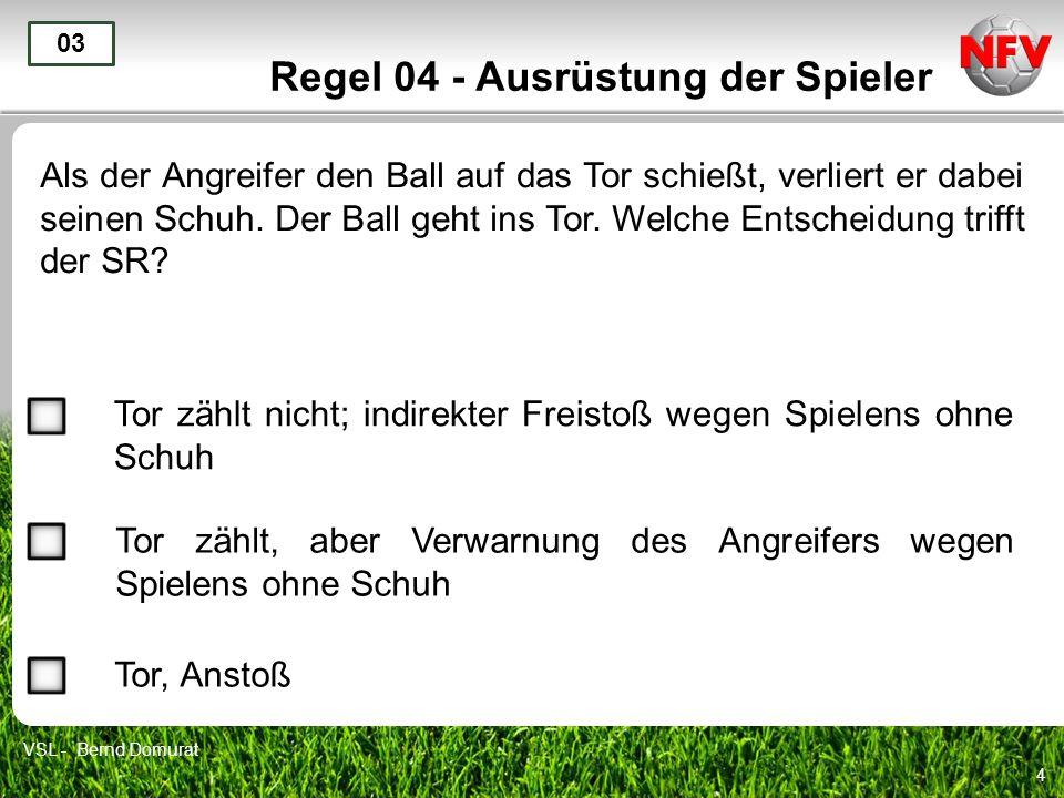 4 Regel 04 - Ausrüstung der Spieler Als der Angreifer den Ball auf das Tor schießt, verliert er dabei seinen Schuh. Der Ball geht ins Tor. Welche Ents