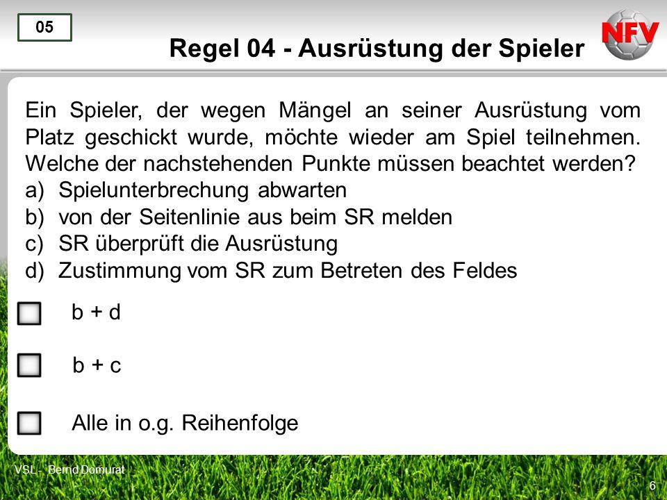 6 Regel 04 - Ausrüstung der Spieler Ein Spieler, der wegen Mängel an seiner Ausrüstung vom Platz geschickt wurde, möchte wieder am Spiel teilnehmen. W