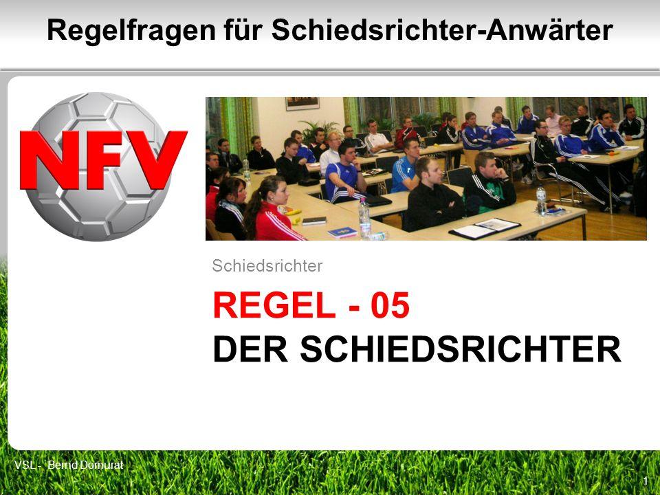 REGEL - 05 DER SCHIEDSRICHTER Schiedsrichter 1 Regelfragen für Schiedsrichter-Anwärter VSL - Bernd Domurat