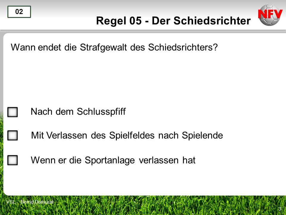 3 Regel 05 - Der Schiedsrichter Wann endet die Strafgewalt des Schiedsrichters? 02 Nach dem Schlusspfiff Mit Verlassen des Spielfeldes nach Spielende