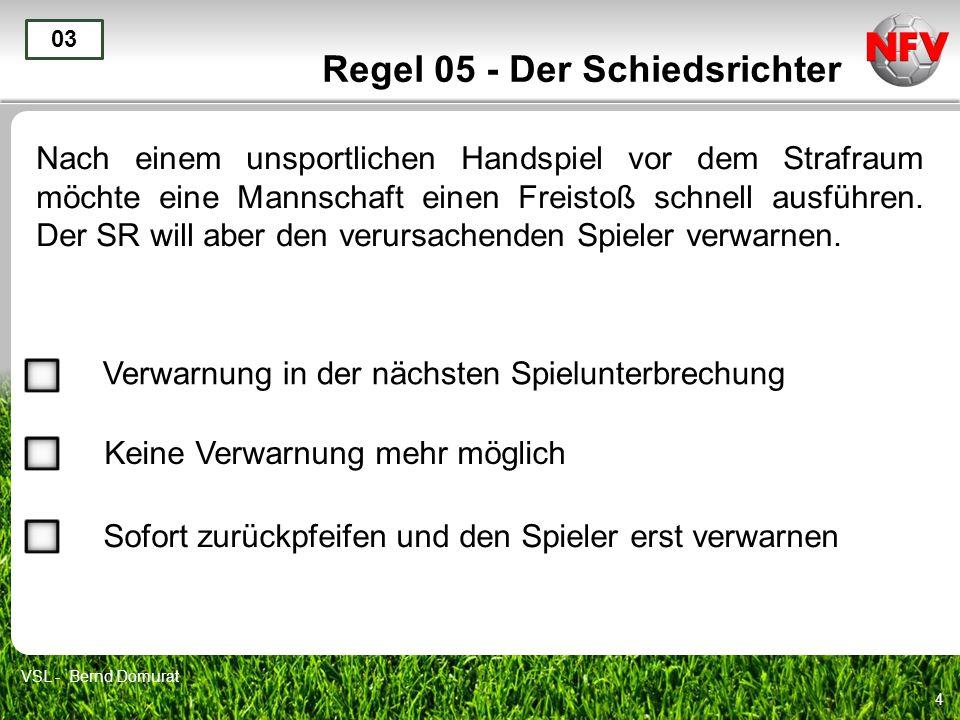 4 Regel 05 - Der Schiedsrichter Nach einem unsportlichen Handspiel vor dem Strafraum möchte eine Mannschaft einen Freistoß schnell ausführen. Der SR w