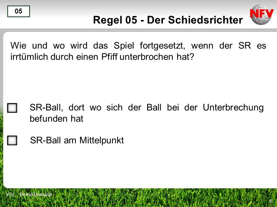 6 Regel 05 - Der Schiedsrichter Wie und wo wird das Spiel fortgesetzt, wenn der SR es irrtümlich durch einen Pfiff unterbrochen hat? 05 SR-Ball, dort